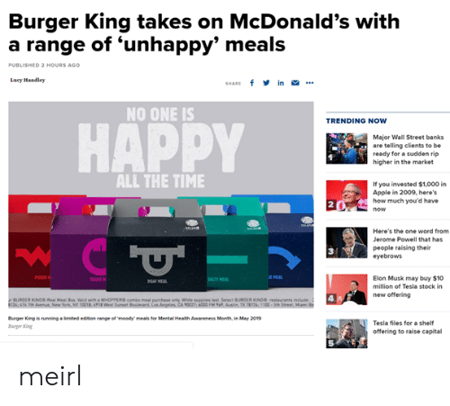 Aas: Burger King takes on McDonald's with  a range of 'unhappy' meals  0  ED 2 HOURS AGO  Lucy Mandley  SHARE f in .  NO ONE IS  TRENDING NOW  HAPPY  Major Wall Street banks  are telling clients to be  ready for a sudden rip  higher in the market  ALL THE TIME  If you invested $1,000 i  Apple in 2009, here's  how much you'd have  2  Here's the one word from  Jerome Powell that has  people raising their  eyebrows  3  Elon Musk may buy $10  million of Tesla stock in  new offering  AAS  BURGER KINOS Real Meal ox Valid with a WHOPPEcombe meal purchase anly While supplies Last Select BURCER KONO restaurants include  134 474 7Aveu New York, Ny 0018, 498 Wes Sunset  Angeles, CA 90027; 6000 FM %', Ausin TX T2k 1100-seh  Burger King is running·imited edbon targe ermoedy meals for Mental Health Awareness Month, in May 2019  arger ing  Tesla files for a shelf  offering to raise capital  5 meirl