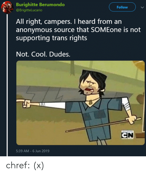 Tumblr, Twitter, and Anonymous: Burighitte Berumondo  Follow  @BrigitteLucario  All right, campers. I heard from an  anonymous source that SOMEone is not  supporting trans rights  Not. Cool. Dudes.  CN  5:39 AM-6 Jun 2019 chref:  (x)