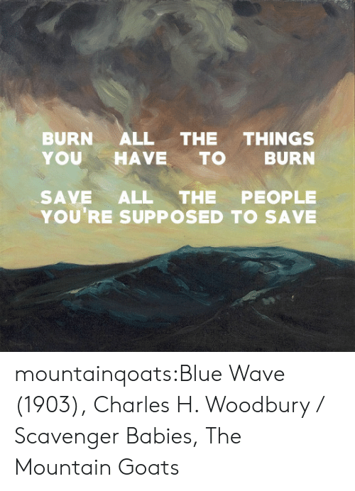 the mountain: BURN ALL THE THINGS  YOUHAVE TO BURN  SAVE ALL THE PEOPLE  YOU'RE SUPPOSED TO SAVE mountainqoats:Blue Wave (1903), Charles H. Woodbury / Scavenger Babies, The Mountain Goats
