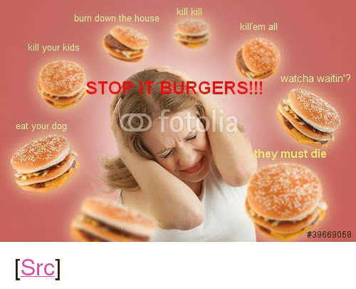 "Reddit, House, and Kids: burn down the house  kill kill  killem all  kill your kids  watcha waitin'?  STOP IT BURGERS!!!  eat your dog  they must die  <p>[<a href=""https://www.reddit.com/r/surrealmemes/comments/7prl1r/after_every_bbq_susan_must_face_the_consequences/"">Src</a>]</p>"
