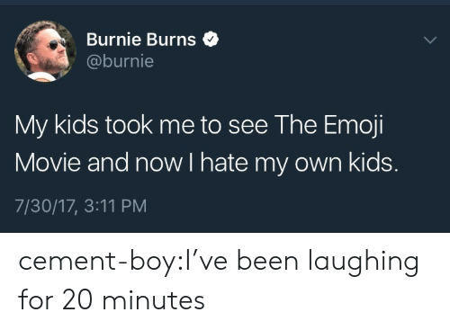 Emoji Movie: Burnie Burns$  @burnie  My kids took me to see The Emoji  Movie and now I hate my own kids.  7/30/17, 3:11 PM cement-boy:I've been laughing for 20 minutes