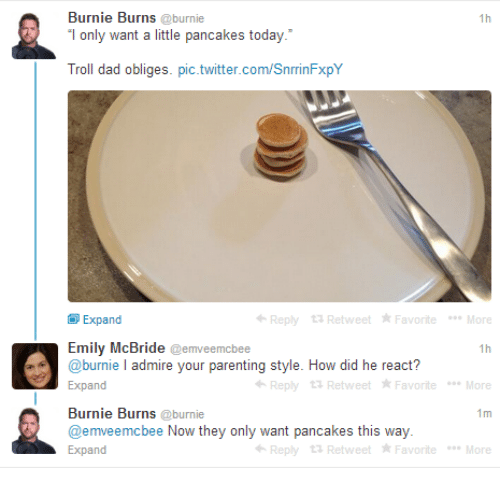troll dad: Burnie Burns @burnie  only want a little pancakes today.  Troll dad obliges. pic.twitter.com/SnrrinFxpY  1h  Expand  Reply 13 Retweet FavoriteMore  Emily McBride @emveemcbee  @burnie I admire your parenting style. How did he react?  Expand  Reply 13 Retweet Favorite Moe  Burnie Burns @burnie  @emveemcbee Now they only want pancakes this way  Expand  1m  Reply 13 Retweet Favorite Moe