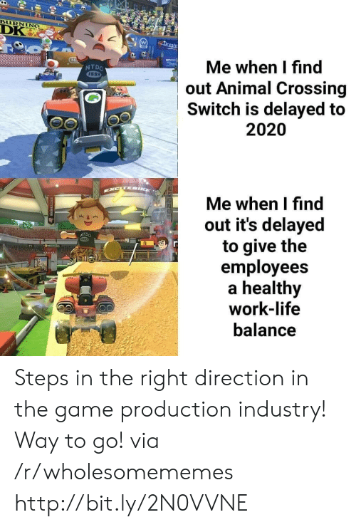 Life, The Game, and Work: BURNING  DK  Dream  Me when I find  out Animal Crossing  Switch is delayed to  NTDO  1889  2020  EXCTEIKE  Me when I find  out it's delayed  to give the  employees  healthy  work-life  NTDO  balance  RAK Steps in the right direction in the game production industry! Way to go! via /r/wholesomememes http://bit.ly/2N0VVNE