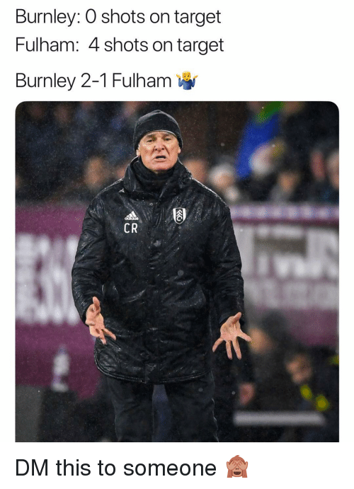 Memes, Target, and 🤖: Burnley: 0 shots on target  Fulham: 4 shots on target  Burnley 2-1 Fulham  CR DM this to someone 🙈