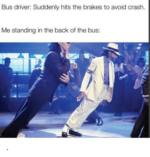 Bus Driver: Bus driver: Suddenly hits the brakes to avoid crash.  Me standing in the back of the bus: .