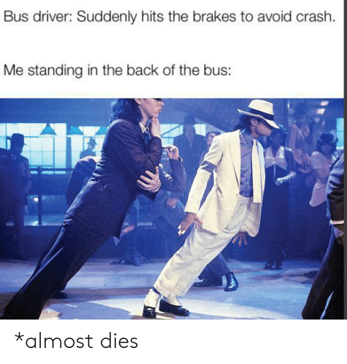 Bus Driver: Bus driver: Suddenly hits the brakes to avoid crash.  Me standing in the back of the bus: *almost dies