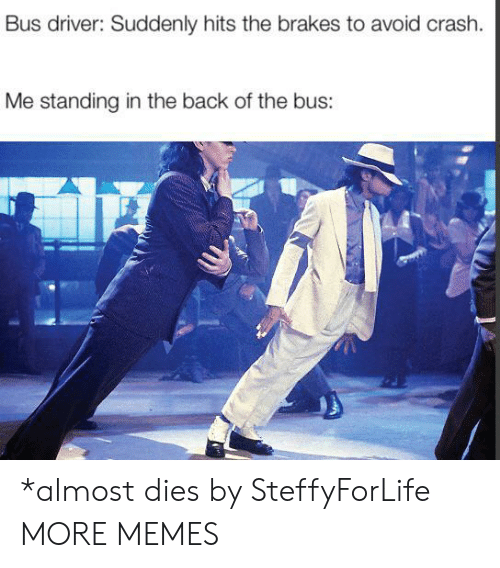 Bus Driver: Bus driver: Suddenly hits the brakes to avoid crash.  Me standing in the back of the bus: *almost dies by SteffyForLife MORE MEMES