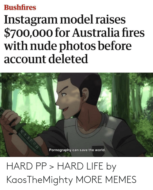 Gt: Bushfires  Instagram model raises  $700,000 for Australia fires  with nude photos before  account deleted  Pornography  can save the world. HARD PP > HARD LIFE by KaosTheMighty MORE MEMES