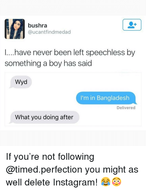 Instagram, Memes, and Wyd: bushra  @ucantfindmedad  ...have never been left speechless by  something a boy has said  Wyd  I'm in Bangladesh  Delivered  What you doing after If you're not following @timed.perfection you might as well delete Instagram! 😂😳