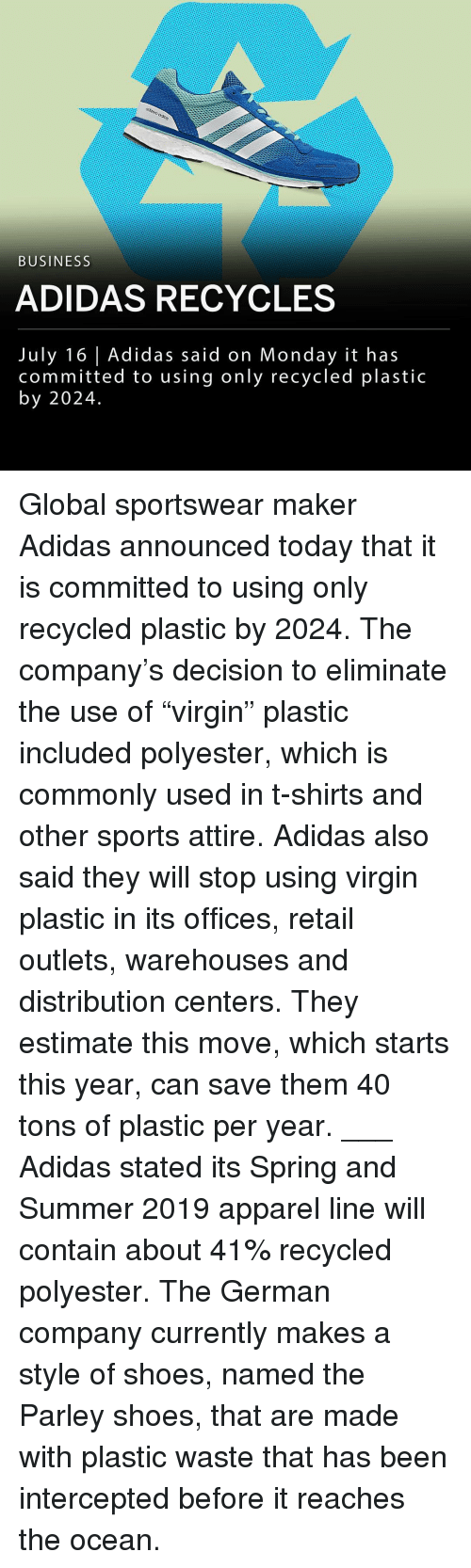 "Intercepted: BUSINESS  ADIDAS RECYCLES  July 16 Adidas said on Monday it has  committed to using only recycled plastic  by 2024. Global sportswear maker Adidas announced today that it is committed to using only recycled plastic by 2024. The company's decision to eliminate the use of ""virgin"" plastic included polyester, which is commonly used in t-shirts and other sports attire. Adidas also said they will stop using virgin plastic in its offices, retail outlets, warehouses and distribution centers. They estimate this move, which starts this year, can save them 40 tons of plastic per year. ___ Adidas stated its Spring and Summer 2019 apparel line will contain about 41% recycled polyester. The German company currently makes a style of shoes, named the Parley shoes, that are made with plastic waste that has been intercepted before it reaches the ocean."