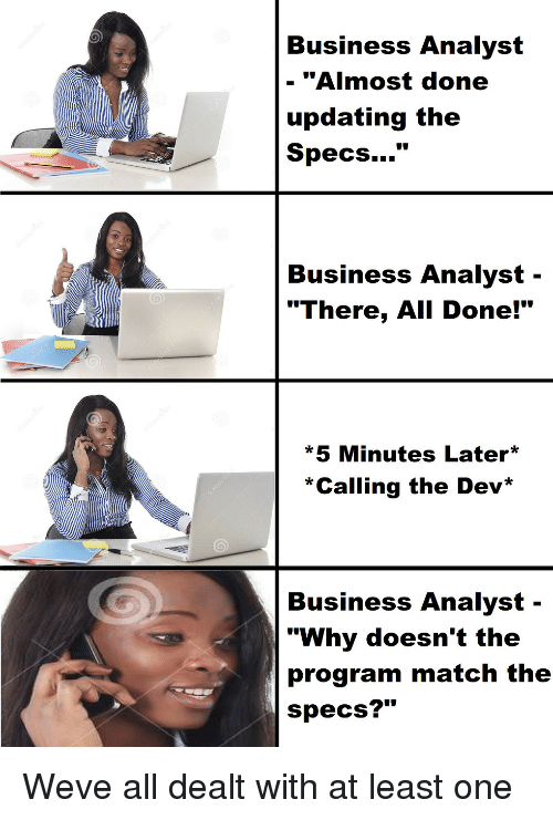 """Analyst: Business Analyst  - """"Almost done  updating the  Specs...""""  Business Analyst -  """"There, All Done!""""  *5 Minutes Later  *Calling the Dev*  Business Analyst-  """"Why doesn't the  program match the  specs?"""" Weve all dealt with at least one"""