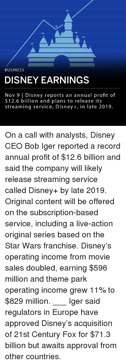 Disney, Memes, and Star Wars: BUSINESS  DISNEY EARNINGS  Nov 9 | Disney reports an annual profit of  $12.6 billion and plans to release its  streaming service, Disney+, in late 2019. On a call with analysts, Disney CEO Bob Iger reported a record annual profit of $12.6 billion and said the company will likely release streaming service called Disney+ by late 2019. Original content will be offered on the subscription-based service, including a live-action original series based on the Star Wars franchise. Disney's operating income from movie sales doubled, earning $596 million and theme park operating income grew 11% to $829 million. ___ Iger said regulators in Europe have approved Disney's acquisition of 21st Century Fox for $71.3 billion but awaits approval from other countries.