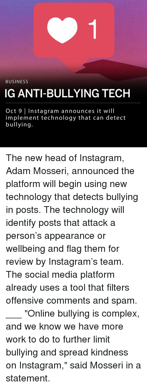 "Complex, Head, and Instagram: BUSINESS  IG ANTI-BULLYING TECH  Oct 9 Instagram announces it will  implement technology that can detect  bullying The new head of Instagram, Adam Mosseri, announced the platform will begin using new technology that detects bullying in posts. The technology will identify posts that attack a person's appearance or wellbeing and flag them for review by Instagram's team. The social media platform already uses a tool that filters offensive comments and spam. ___ ""Online bullying is complex, and we know we have more work to do to further limit bullying and spread kindness on Instagram,"" said Mosseri in a statement."