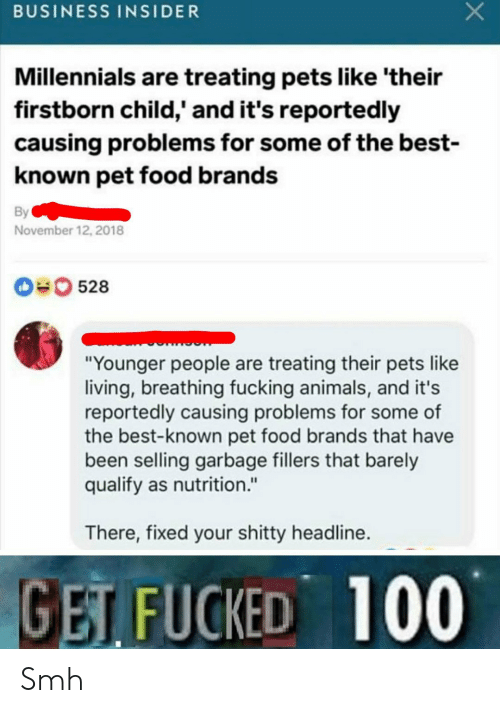 "Animals, Food, and Fucking: BUSINESS INSIDER  Millennials are treating pets like 'their  firstborn child,' and it's reportedly  causing problems for some of the best-  known pet food brands  By  November 12, 2018  0528  ""Younger people are treating their pets like  living, breathing fucking animals, and it's  reportedly causing problems for some of  the best-known pet food brands that have  been selling garbage fillers that barely  qualify as nutrition.""  There, fixed your shitty headline.  GET FUCKED 100 Smh"