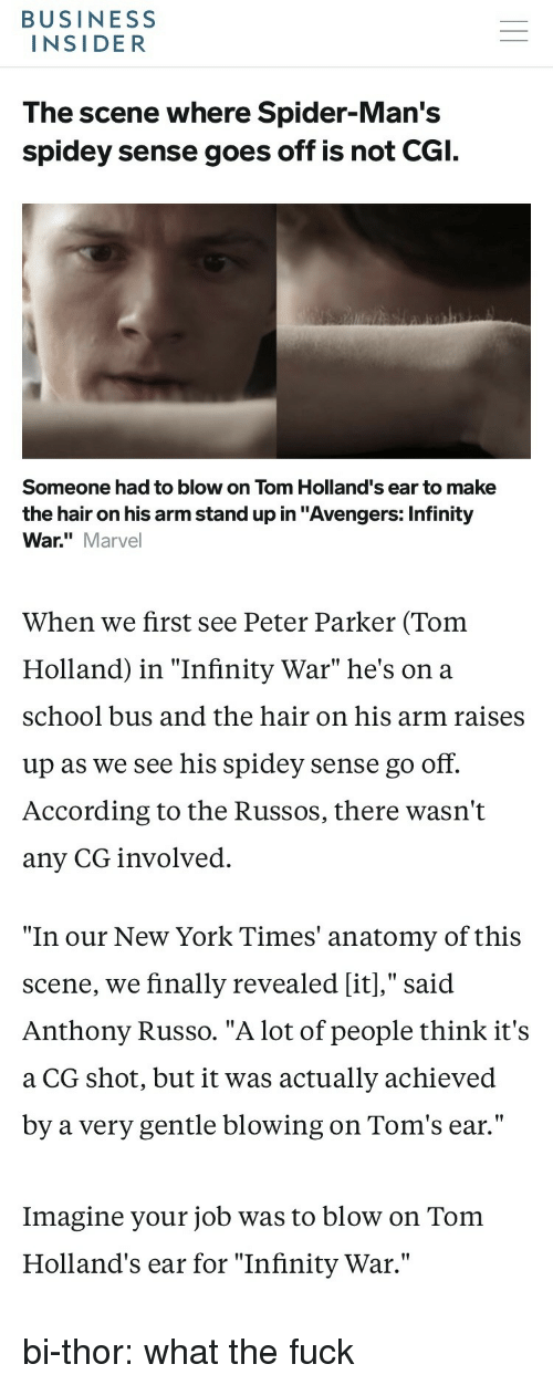 """Russo: BUSINESS  INSIDER  The scene where Spider-Man's  spidey sense goes off is not CGI.  Someone had to blow on Tom Holland's ear to make  the hair on his arm stand up in """"Avengers: Infinity  War."""" Marvel  When we first see Peter Parker (Tom  Holland) in """"Infinity War"""" he's on a  school bus and the hair on his arm raises  up as we see his spidey sense go off.  According to the Russos, there wasn't  any CG involved.   """"In our New York Times' anatomy of this  scene, we finally revealed [it],"""" said  Anthony Russo. """"A lot of people think it's  a CG shot, but it was actually achieved  by a very gentle blowing on Tom's ear.'""""  Imagine your job was to blow on Tom  Holland's ear for """"Infinity War."""" bi-thor: what the fuck"""