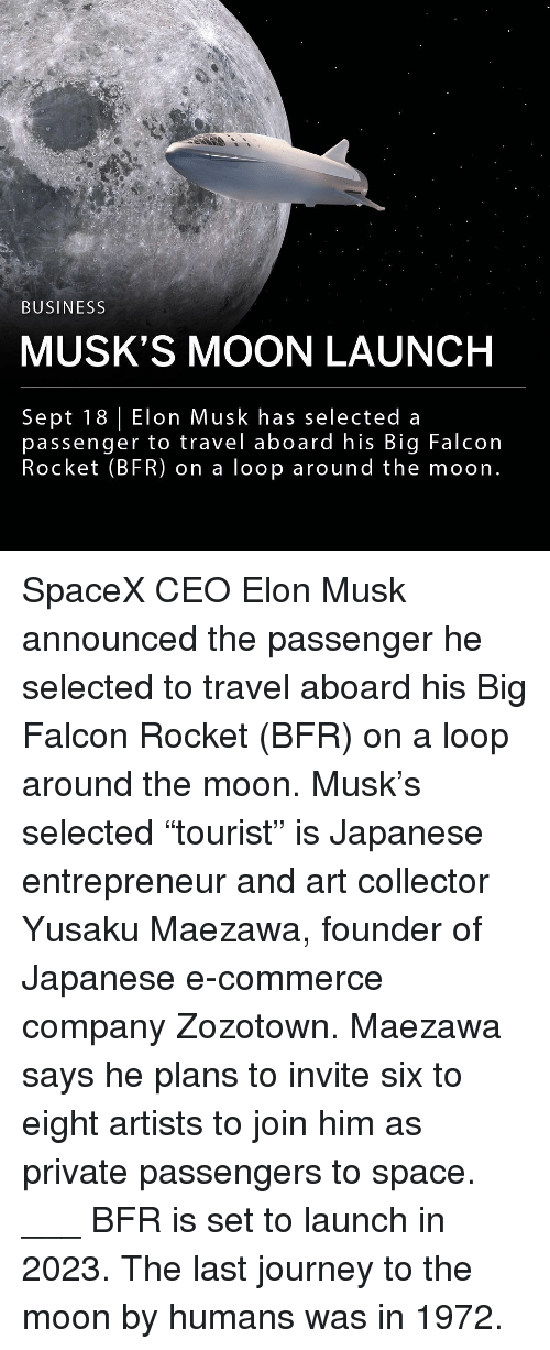 "Journey, Memes, and Business: BUSINESS  MUSK'S MOON LAUNCH  Sept 18 Elon Musk has selected a  passenger to travel aboard his Big Falcon  Rocket (BFR) on a loop around the moon. SpaceX CEO Elon Musk announced the passenger he selected to travel aboard his Big Falcon Rocket (BFR) on a loop around the moon. Musk's selected ""tourist"" is Japanese entrepreneur and art collector Yusaku Maezawa, founder of Japanese e-commerce company Zozotown. Maezawa says he plans to invite six to eight artists to join him as private passengers to space. ___ BFR is set to launch in 2023. The last journey to the moon by humans was in 1972."