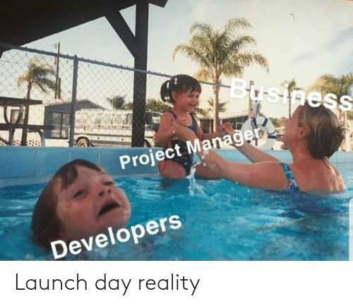 Launch: Business  Project Managen  Developers Launch day reality