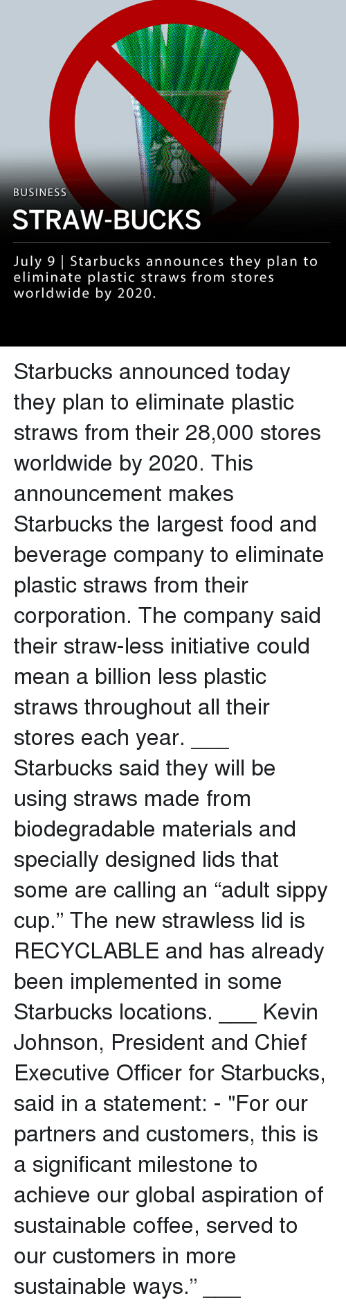 "Food, Memes, and Starbucks: BUSINESS  STRAW-BUCKS  July 9 | Starbucks announces they plan to  eliminate plastic straws from stores  worldwide by 2020 Starbucks announced today they plan to eliminate plastic straws from their 28,000 stores worldwide by 2020. This announcement makes Starbucks the largest food and beverage company to eliminate plastic straws from their corporation. The company said their straw-less initiative could mean a billion less plastic straws throughout all their stores each year. ___ Starbucks said they will be using straws made from biodegradable materials and specially designed lids that some are calling an ""adult sippy cup."" The new strawless lid is RECYCLABLE and has already been implemented in some Starbucks locations. ___ Kevin Johnson, President and Chief Executive Officer for Starbucks, said in a statement: - ""For our partners and customers, this is a significant milestone to achieve our global aspiration of sustainable coffee, served to our customers in more sustainable ways."" ___"