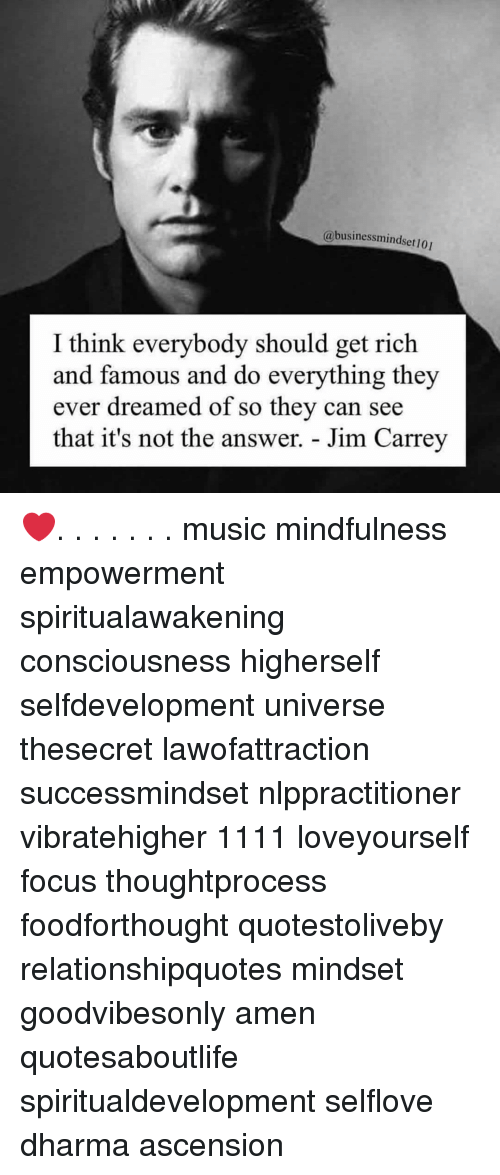 Mindfulness: @businessmindset 101  I think everybody should get rich  and famous and do everything they  ever dreamed of so they can see  that it's not the answer. - Jim Carrey ❤️. . . . . . . music mindfulness empowerment spiritualawakening consciousness higherself selfdevelopment universe thesecret lawofattraction successmindset nlppractitioner vibratehigher 1111 loveyourself focus thoughtprocess foodforthought quotestoliveby relationshipquotes mindset goodvibesonly amen quotesaboutlife spiritualdevelopment selflove dharma ascension