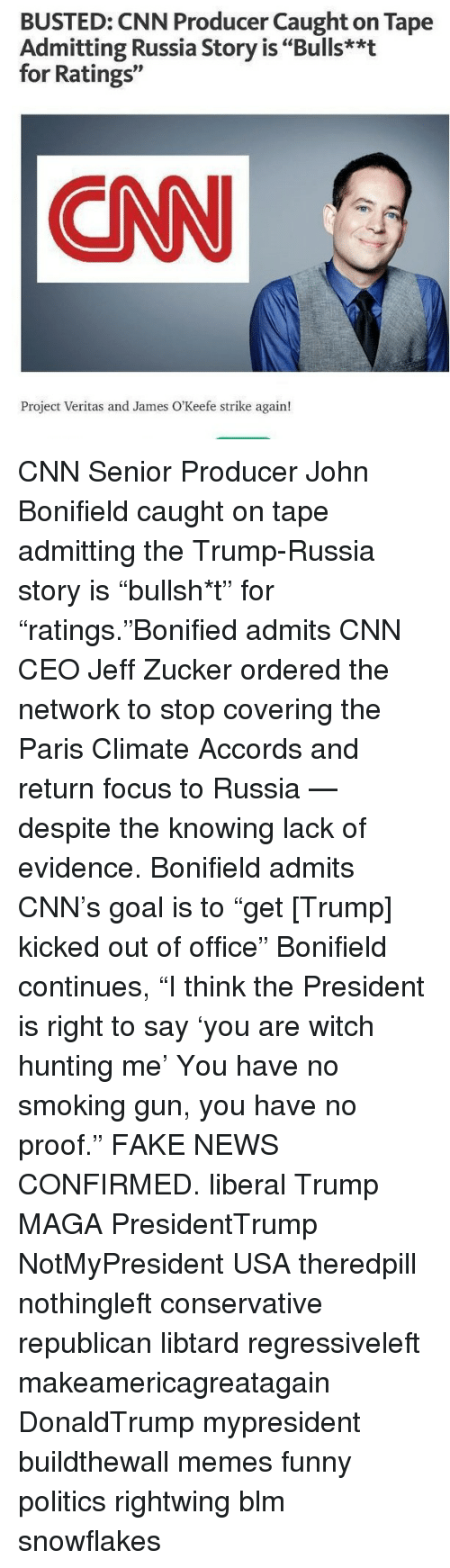 """seniority: BUSTED: CNN Producer Caught on Tape  Admitting Russia Story is """"Bulls**t  for Ratings""""  CNN  Project Veritas and James O'Keefe strike again! CNN Senior Producer John Bonifield caught on tape admitting the Trump-Russia story is """"bullsh*t"""" for """"ratings.""""Bonified admits CNN CEO Jeff Zucker ordered the network to stop covering the Paris Climate Accords and return focus to Russia — despite the knowing lack of evidence. Bonifield admits CNN's goal is to """"get [Trump] kicked out of office"""" Bonifield continues, """"I think the President is right to say 'you are witch hunting me' You have no smoking gun, you have no proof."""" FAKE NEWS CONFIRMED. liberal Trump MAGA PresidentTrump NotMyPresident USA theredpill nothingleft conservative republican libtard regressiveleft makeamericagreatagain DonaldTrump mypresident buildthewall memes funny politics rightwing blm snowflakes"""