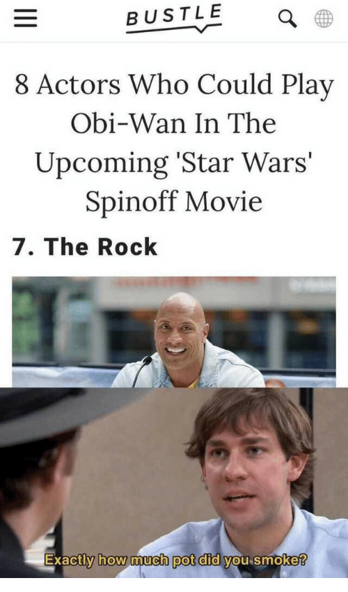 Bustle: BUSTLE  8 Actors Who Could Play  Obi-Wan In The  Upcoming 'Star Wars  Spinoff Movie  7. The Rock  Exactly how much pot did vou smoke  0