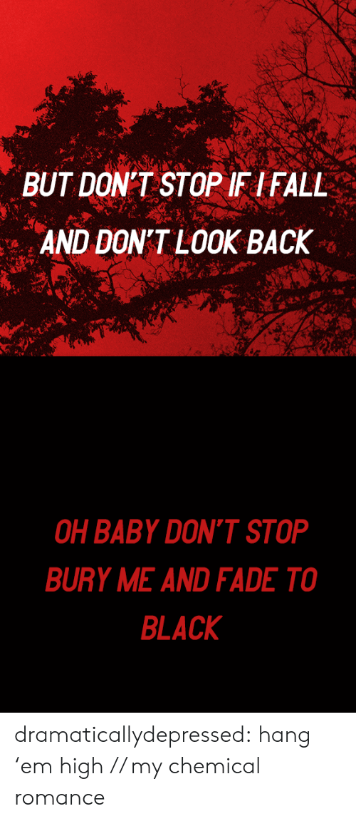 Tumblr, Black, and Blog: BUT DON'T STOP IF IFALL  AND DON'T LOOK BACK   OH BABY DON'T STOP  BURY ME AND FADE TO  BLACK dramaticallydepressed:  hang 'em high  // my chemical romance