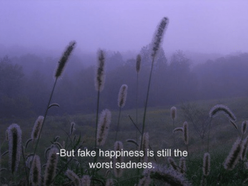 Fake, The Worst, and Happiness: -But fake happiness is still the  worst sadness