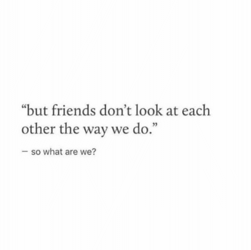 """Friends, What, and Look: """"but friends don't look at each  other the way we do  3  .""""  so what are we?"""