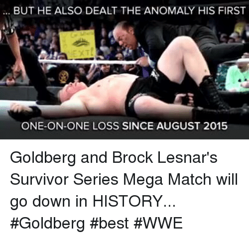Survivor Series: BUT HE ALSO DEALT THE ANOMALY HIS FIRST  ONE-ON-ONE LOSS SINCE AUGUST 2015 Goldberg and Brock Lesnar's Survivor Series Mega Match will go down in HISTORY... #Goldberg #best #WWE