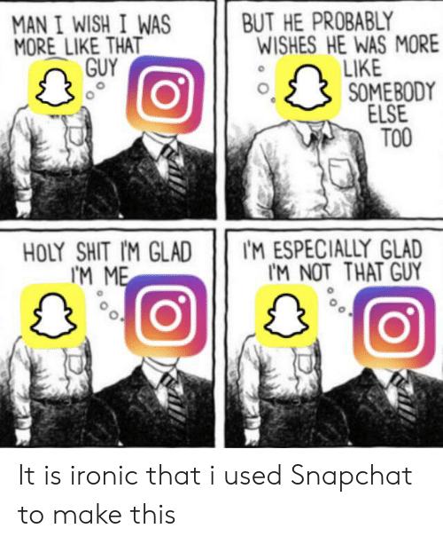 Ironic, Reddit, and Shit: BUT HE PROBABLY  WISHES HE WAS MORE  LIKE  SOME BODY  ELSE  TOO  MAN I WISH I WAS  MORE LIKE THAT  GUY  IM ESPECIALLY GLAD  IM NOT THAT GUY  HOLY SHIT IM GLAD  IM ME It is ironic that i used Snapchat to make this