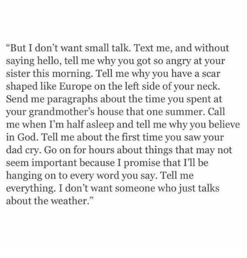 "Paragraphs: ""But I don't want small talk. Text me, and without  saying hello, tell me why you got so angry at your  sister this morning. Tell me why you have a scar  shaped like Europe on the left side of your neck.  Send me paragraphs about the time you spent at  your grandmother's house that one summer. Call  me when I'm half asleep and tell me why you believe  in God. Tell me about the first time you saw your  dad cry. Go on for hours about things that may not  seem important because I promise that I'll be  hanging on to every word you say. Tell me  everything. I don't want someone who just talks  about the weather."""