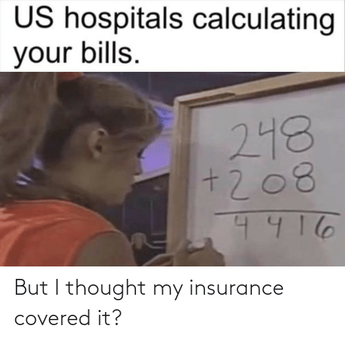 But I: But I thought my insurance covered it?