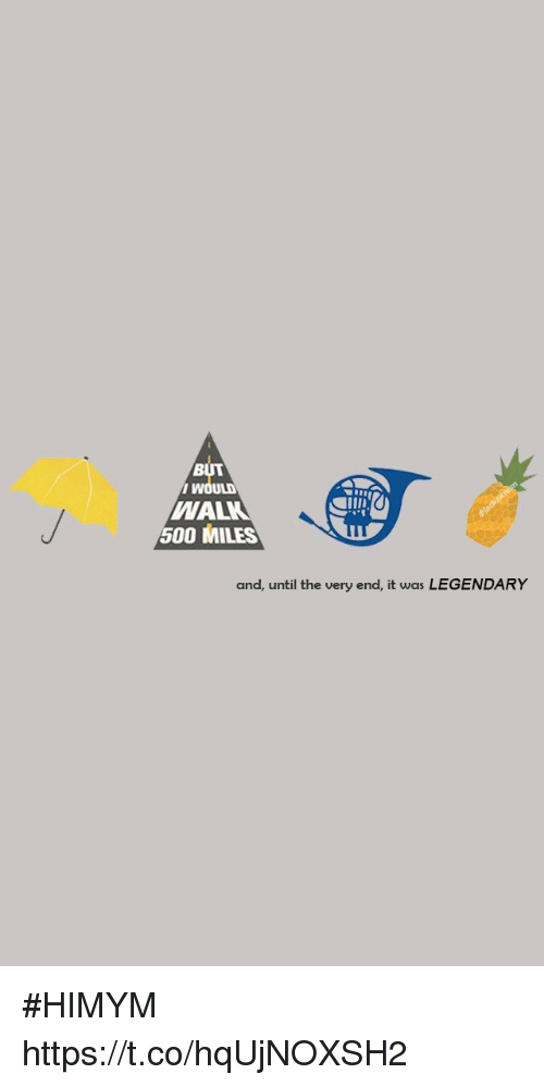 500 Miles: BUT  i w  WAL  500 MILES  and, until the very end, it was LEGENDARY #HIMYM https://t.co/hqUjNOXSH2