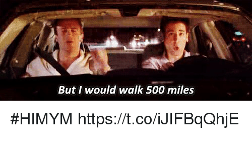 500 Miles: But I would walk 500 miles #HIMYM https://t.co/iJIFBqQhjE