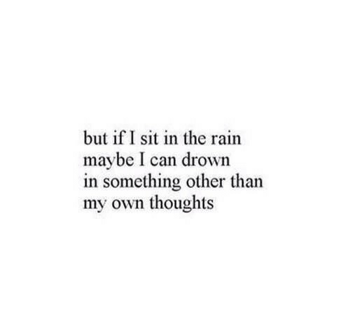 Rain, Can, and Own: but if I sit in the rain  maybe I can drown  in something other than  my own thoughts