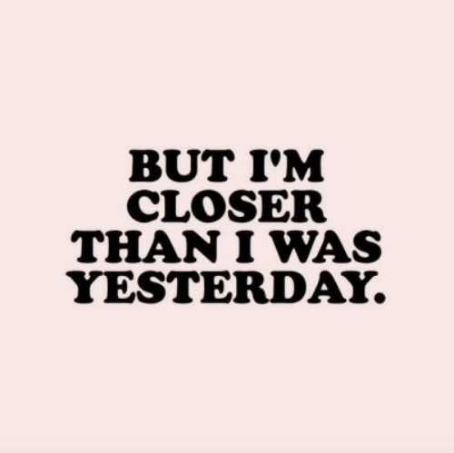 Closer, Yesterday, and But: BUT I'M  CLOSER  THAN I WAS  YESTERDAY.
