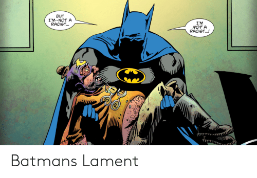 Batman, Racist, and Lament: BUT  I'M--NOT A  RACIST...  I'M  NOT A  RACIST...! Batmans Lament