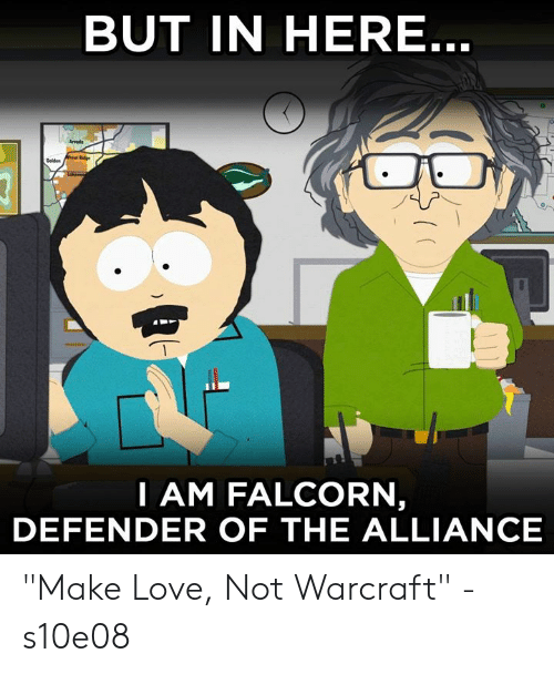 "Dank, Love, and Warcraft: BUT IN HERE  Arvods  I AM FALCORN  DEFENDER OF THE ALLIANCE ""Make Love, Not Warcraft"" - s10e08"