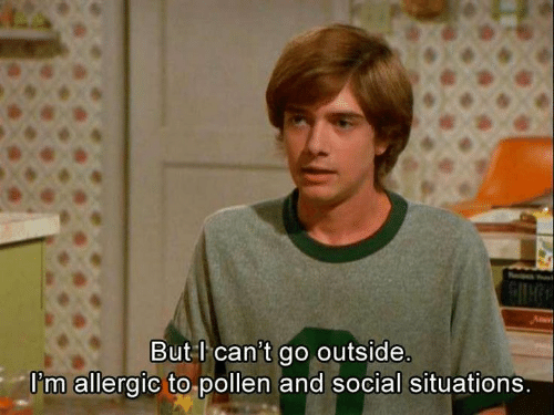 go outside: But l can't go outside.  I'm allergic to pollen and social situations.