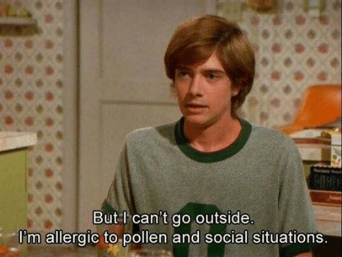 Pollen, Social, and Outside: But l can't go outside  l'm allergic to pollen and social situations