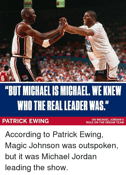 """Jordans, Magic Johnson, and Memes: """"BUT MICHAELIS MICHAEL, WE KNEW  WHO THE REAL LEADER WAS.""""  PATRICK EWING  ON MICHAEL JORDAN'S  ROLE ON THE DREAM TEAM According to Patrick Ewing, Magic Johnson was outspoken, but it was Michael Jordan leading the show."""