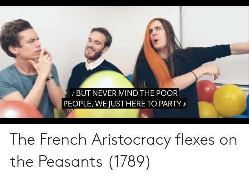 Flexes: BUT NEVER MIND THE POOR  PEOPLE, WE JUST HERE TO PARTY The French Aristocracy flexes on the Peasants (1789)