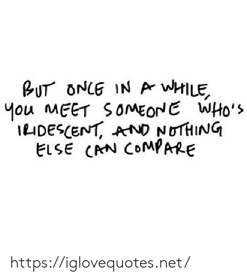 Mou: BUT ONCE IN Ar wHILE  Mou MEET SOMEONE WHo's  IDESCENT, AND NOTHING  ELSE CRN COMPARE https://iglovequotes.net/