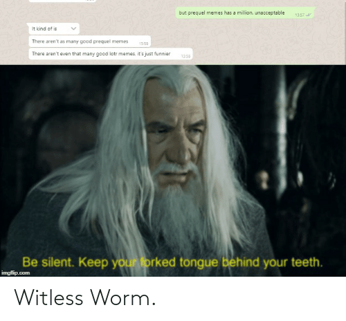 Lotr Memes: but prequel memes has a million. unacceptable  13:57  It kind of is  There aren't as many good prequel memes  13:58  There aren't even that many good lotr memes, it's just funnier  1358  Be silent. Keep your forked tongue behind your teeth.  imgflip.com Witless Worm.