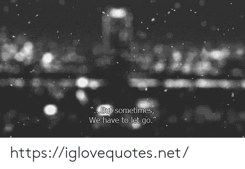 """Let Go: But sometimes,  We have to let go."""" https://iglovequotes.net/"""