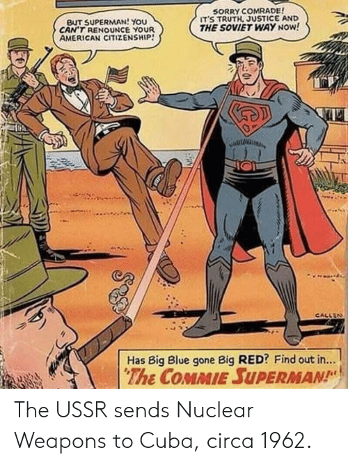 Sorry, Superman, and American: BUT SUPERMAN! You  CAN'T RENOUNCE YOUR  AMERICAN CITIZENSHIP!  SORRY COMRADE  ITS TRUTH, JUSTICE AND  THE SOVIET WAY NOW!  CALLEN  Has Big Blue gone Big RED? Find out in...  The COMMIE SUPERMAN The USSR sends Nuclear Weapons to Cuba, circa 1962.