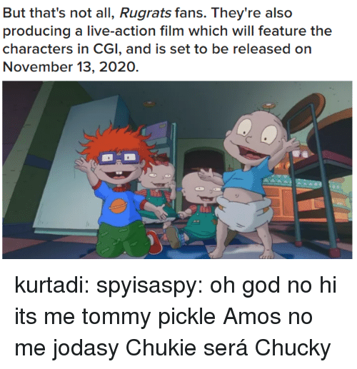 Chucky, Gif, and God: But that's not all, Rugrats fans. They're also  producing a live-action film which will feature the  characters in CGI, and is set to be released on  November 13, 2020. kurtadi: spyisaspy: oh god no hi its me tommy pickle   Amos no me jodasy Chukie será Chucky