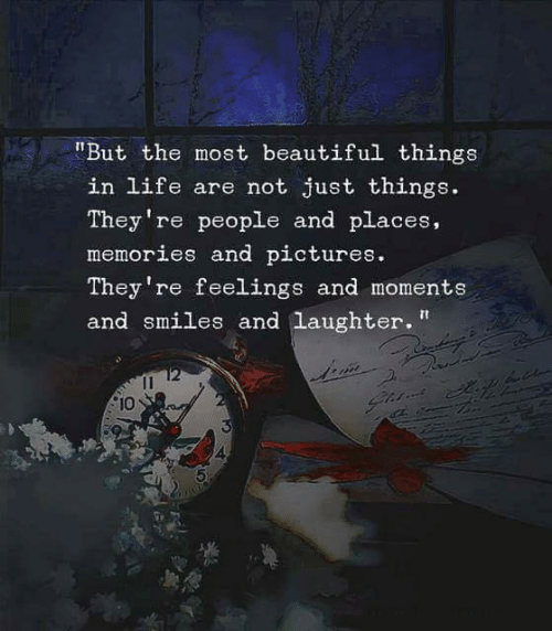 """Beautiful, Life, and Pictures: """"But the most beautiful things  in life are not just things.  They're people and places,  memories and pictures  They 're feelings and moments  and smiles and laughter""""  2  10  4"""