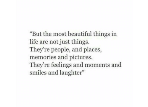 """Beautiful, Life, and Pictures: """"But the most beautiful things in  life are not just things  They're people, and places,  memories and pictures.  They're feelings and moments and  smiles and laughter"""""""