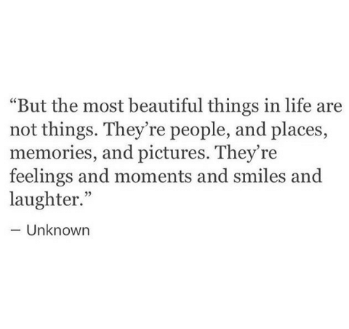 """Beautiful, Life, and Pictures: """"But the most beautiful things in life are  not things. They're people, and places,  memories, and pictures. They're  feelings and moments and smiles and  laughter.""""  Unknowrn"""